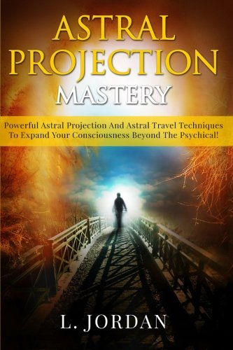 Astral Projection Mastery: Techniques To Expand Your Consciousness Beyond The Psychical