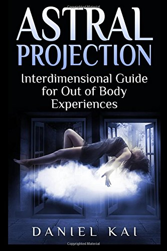 Astral Projection Interdimensional Guide to Out of Body Experiences